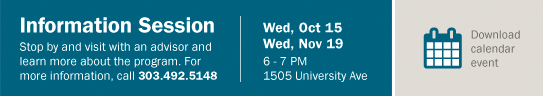 Information Session: Stop by and visit with an advisor and learn more about the program. For more information, call 303.492.5148 | Wed, Oct 15 | 6-7 PM | 1505 University Ave. | Download Calendar Event